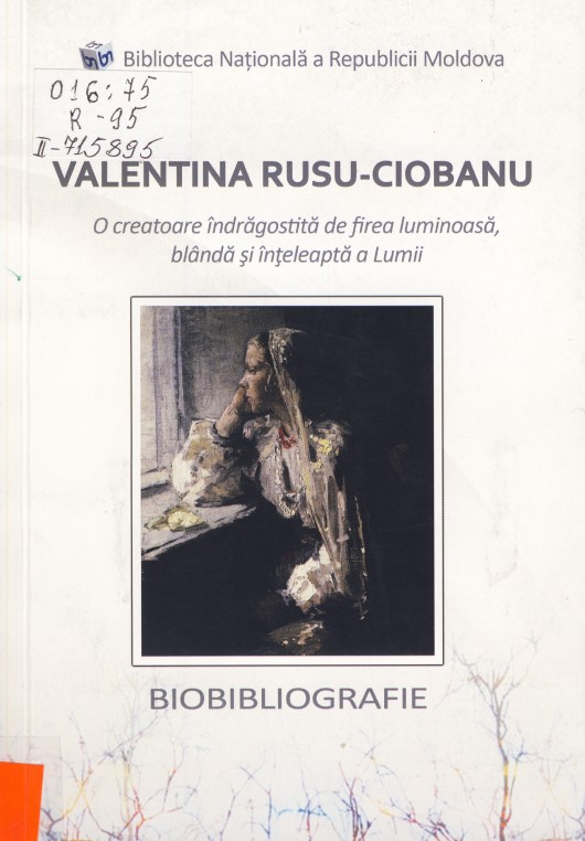 Valentina Rusu Ciobanu: o creatoare îndrăgostită de firea luminoasă, blândă și înțeleaptă a Lumii. Biobibliografie.